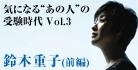 """気になる""""あの人""""の受験時代 vol.3 鈴木重子(前編)"""